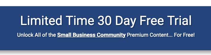 Limited Time 30 Day Free Trial Unlock All of the Small Business Community Premium Content... For Free!